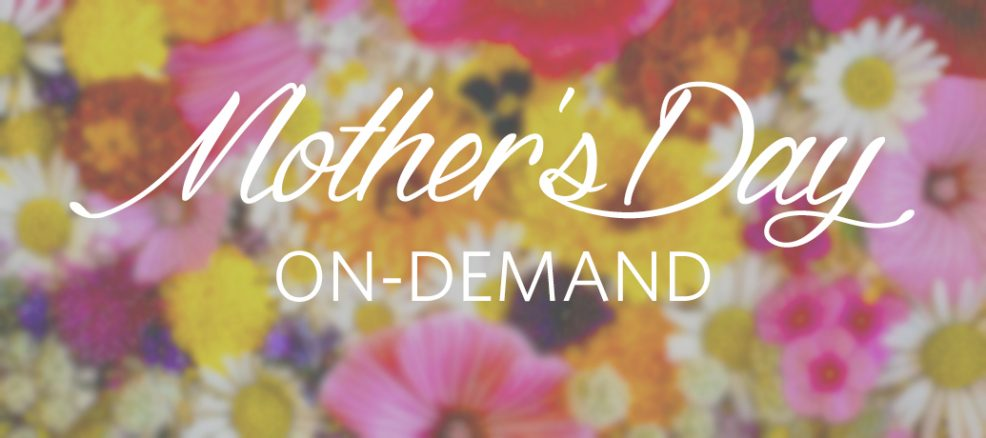 Mother's Day, on-demand!